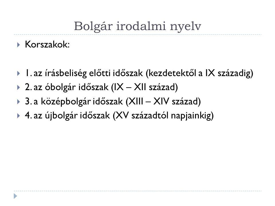 Bolgár irodalmi nyelv  Korszakok:  1. az írásbeliség előtti időszak (kezdetektől a IX századig)  2. az óbolgár időszak (IX – XII század)  3. a köz