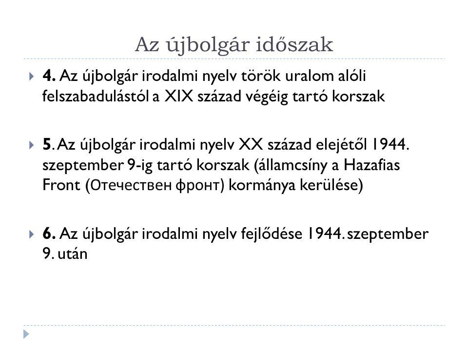 Az újbolgár időszak  4. Az újbolgár irodalmi nyelv török uralom alóli felszabadulástól a XIX század végéig tartó korszak  5. Az újbolgár irodalmi ny