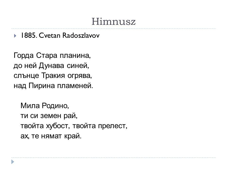 Himnusz  1885. Cvetan Radoszlavov Горда Стара планина, до ней Дунава синей, слънце Тракия огрява, над Пирина пламеней. Мила Родино, ти си земен рай,
