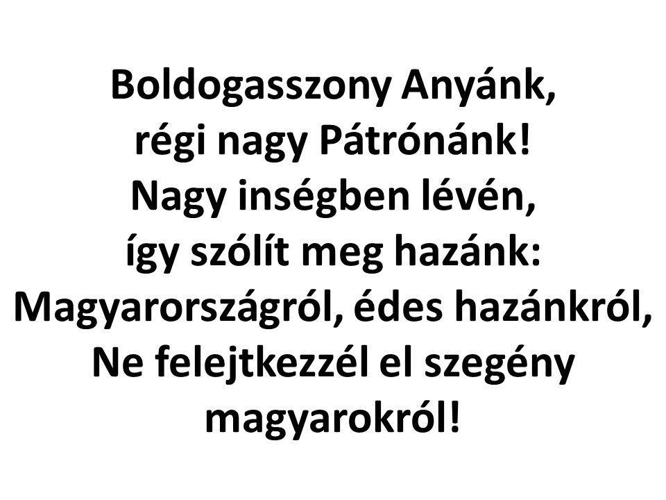 Boldogasszony Anyánk, régi nagy Pátrónánk! Nagy inségben lévén, így szólít meg hazánk: Magyarországról, édes hazánkról, Ne felejtkezzél el szegény mag