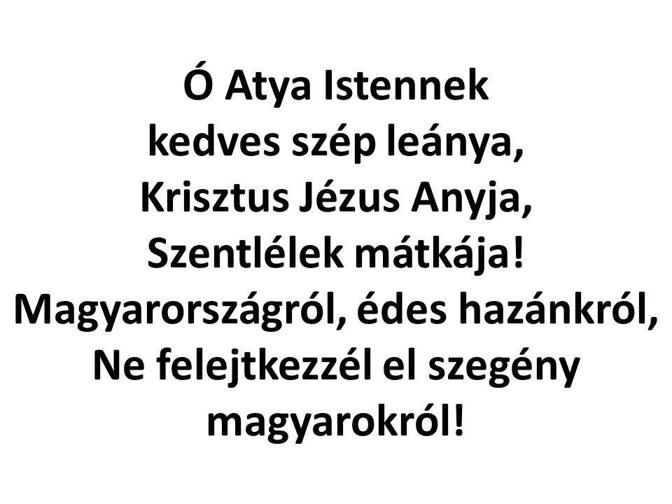 Ó Atya Istennek kedves szép leánya, Krisztus Jézus Anyja, Szentlélek mátkája! Magyarországról, édes hazánkról, Ne felejtkezzél el szegény magyarokról!