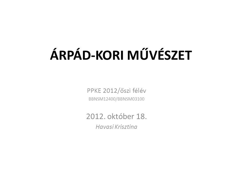 ÁRPÁD-KORI MŰVÉSZET PPKE 2012/őszi félév BBNSM12400/BBNSM03100 2012. október 18. Havasi Krisztina