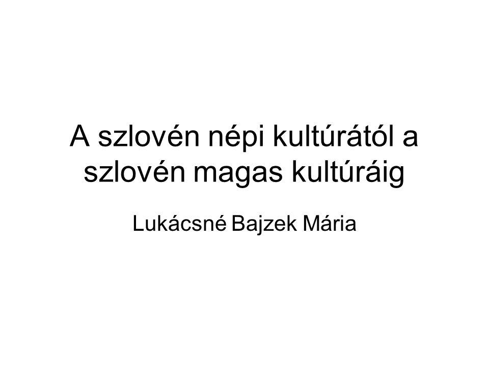 A szlovén népi kultúrától a szlovén magas kultúráig Lukácsné Bajzek Mária