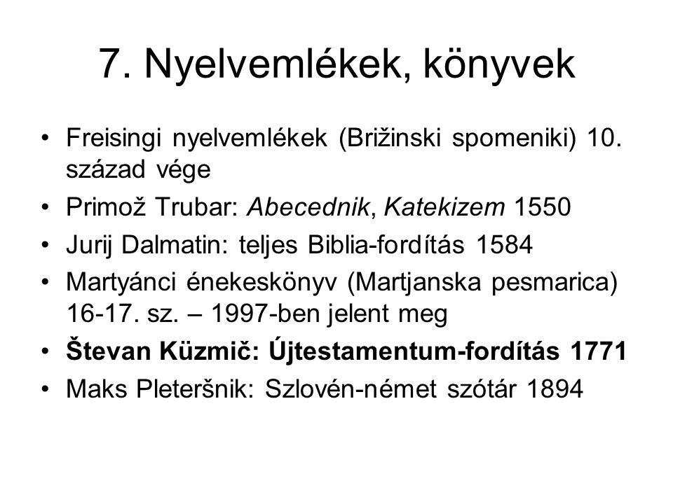 7. Nyelvemlékek, könyvek Freisingi nyelvemlékek (Brižinski spomeniki) 10. század vége Primož Trubar: Abecednik, Katekizem 1550 Jurij Dalmatin: teljes