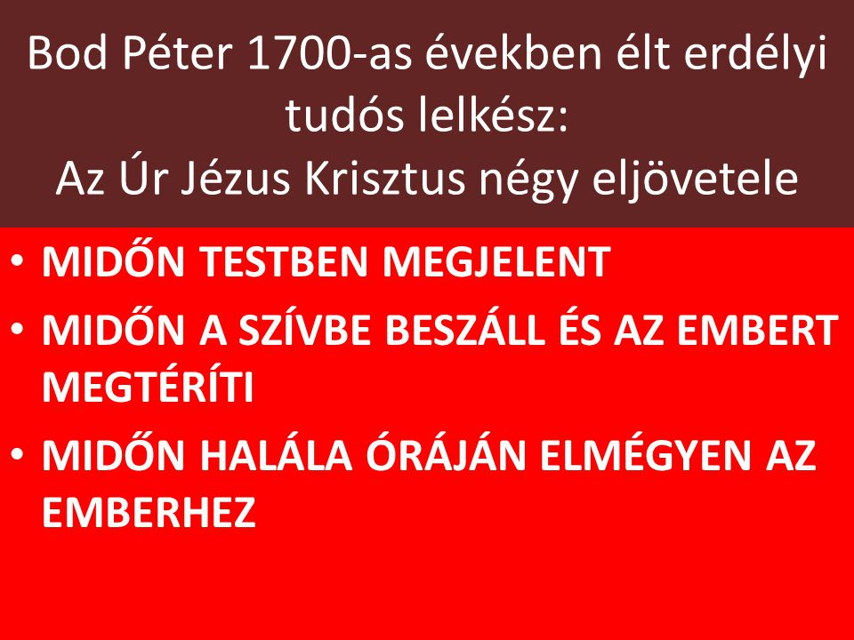 Bod Péter 1700-as években élt erdélyi tudós lelkész: Az Úr Jézus Krisztus négy eljövetele MIDŐN TESTBEN MEGJELENT MIDŐN A SZÍVBE BESZÁLL ÉS AZ EMBERT MEGTÉRÍTI MIDŐN HALÁLA ÓRÁJÁN ELMÉGYEN AZ EMBERHEZ