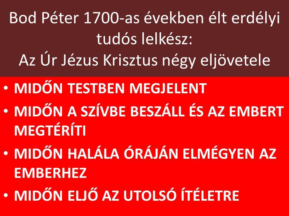 Bod Péter 1700-as években élt erdélyi tudós lelkész: Az Úr Jézus Krisztus négy eljövetele MIDŐN TESTBEN MEGJELENT MIDŐN A SZÍVBE BESZÁLL ÉS AZ EMBERT MEGTÉRÍTI MIDŐN HALÁLA ÓRÁJÁN ELMÉGYEN AZ EMBERHEZ MIDŐN ELJŐ AZ UTOLSÓ ÍTÉLETRE