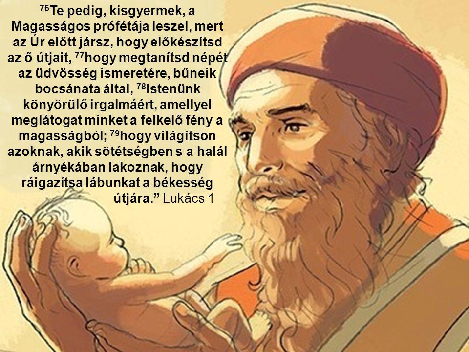 76 Te pedig, kisgyermek, a Magasságos prófétája leszel, mert az Úr előtt jársz, hogy előkészítsd az ő útjait, 77 hogy megtanítsd népét az üdvösség ismeretére, bűneik bocsánata által, 78 Istenünk könyörülő irgalmáért, amellyel meglátogat minket a felkelő fény a magasságból; 79 hogy világítson azoknak, akik sötétségben s a halál árnyékában lakoznak, hogy ráigazítsa lábunkat a békesség útjára. Lukács 1