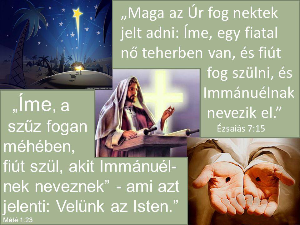 """""""Maga az Úr fog nektek jelt adni: Íme, egy fiatal nő teherben van, és fiút fog szülni, és Immánuélnak nevezik el. Ézsaiás 7:15 """" Íme, a szűz fogan méhében, fiút szül, akit Immánuél- nek neveznek - ami azt jelenti: Velünk az Isten. Máté 1:23"""