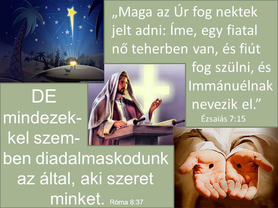 """""""Maga az Úr fog nektek jelt adni: Íme, egy fiatal nő teherben van, és fiút fog szülni, és Immánuélnak nevezik el. Ézsaiás 7:15 DE mindezek- kel szem- ben diadalmaskodunk az által, aki szeret minket."""