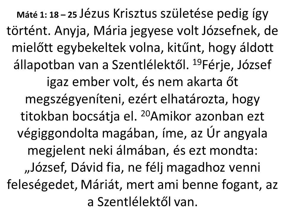 Máté 1: 18 – 25 Jézus Krisztus születése pedig így történt. Anyja, Mária jegyese volt Józsefnek, de mielőtt egybekeltek volna, kitűnt, hogy áldott áll