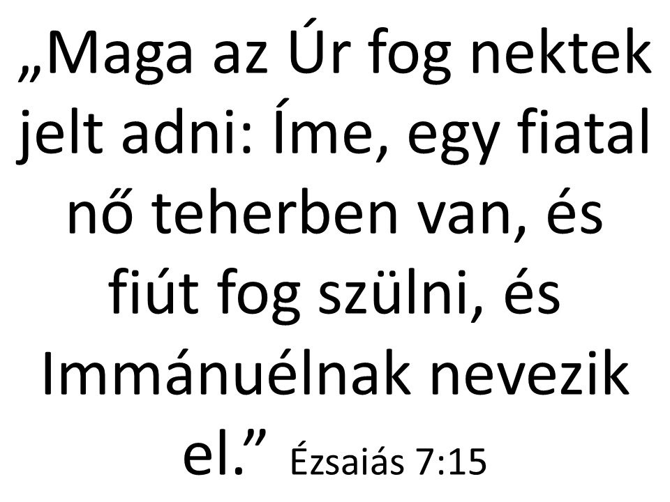 """""""Maga az Úr fog nektek jelt adni: Íme, egy fiatal nő teherben van, és fiút fog szülni, és Immánuélnak nevezik el."""" Ézsaiás 7:15"""