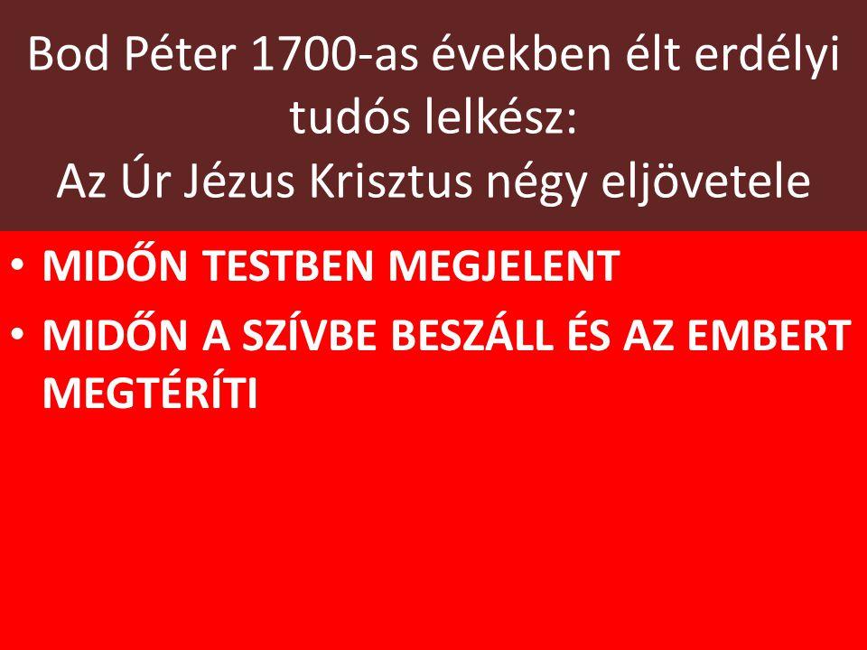 Bod Péter 1700-as években élt erdélyi tudós lelkész: Az Úr Jézus Krisztus négy eljövetele MIDŐN TESTBEN MEGJELENT MIDŐN A SZÍVBE BESZÁLL ÉS AZ EMBERT MEGTÉRÍTI