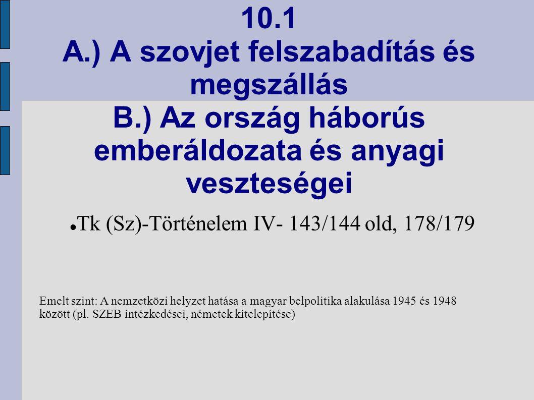 10.1 A.) A szovjet felszabadítás és megszállás B.) Az ország háborús emberáldozata és anyagi veszteségei Tk (Sz)-Történelem IV- 143/144 old, 178/179 E