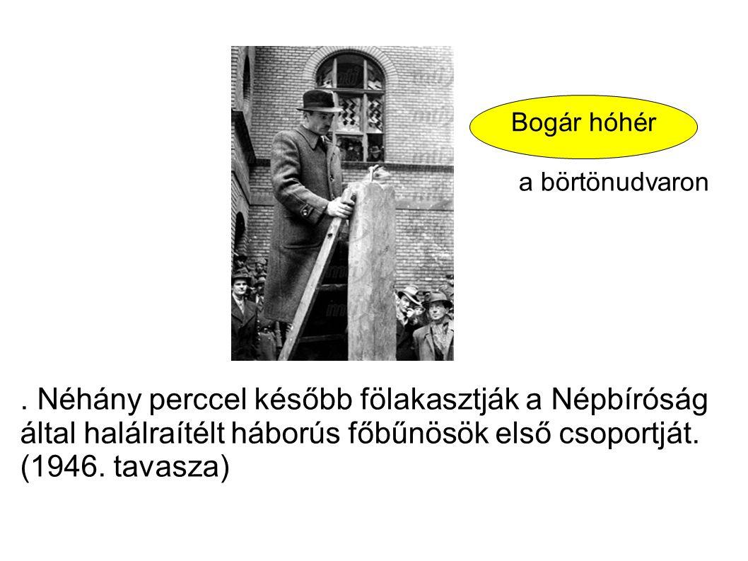 . Néhány perccel később fölakasztják a Népbíróság által halálraítélt háborús főbűnösök első csoportját. (1946. tavasza) Bogár hóhér a börtönudvaron