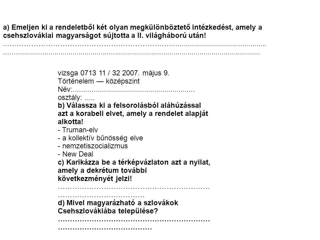 a) Emeljen ki a rendeletből két olyan megkülönböztető intézkedést, amely a csehszlovákiai magyarságot sújtotta a II. világháború után!...…………………………………