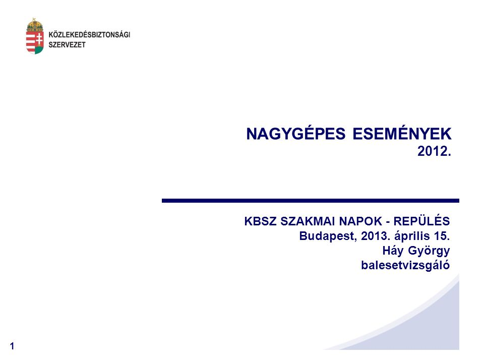 1 NAGYGÉPES ESEMÉNYEK 2012. KBSZ SZAKMAI NAPOK - REPÜLÉS Budapest, 2013. április 15. Háy György balesetvizsgáló