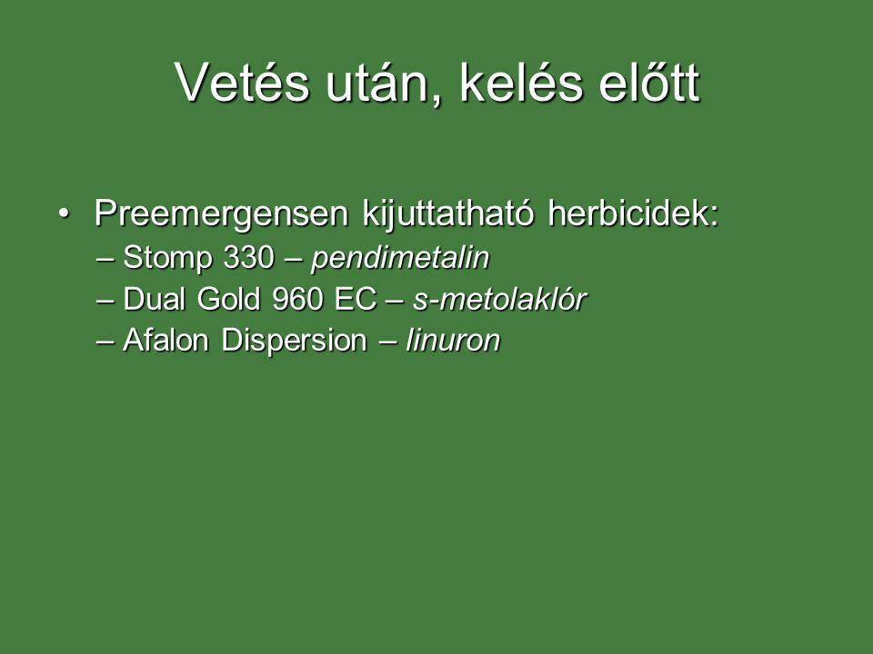Vetés után, kelés előtt Preemergensen kijuttatható herbicidek:Preemergensen kijuttatható herbicidek: –Stomp 330 – pendimetalin –Dual Gold 960 EC – s-metolaklór –Afalon Dispersion – linuron