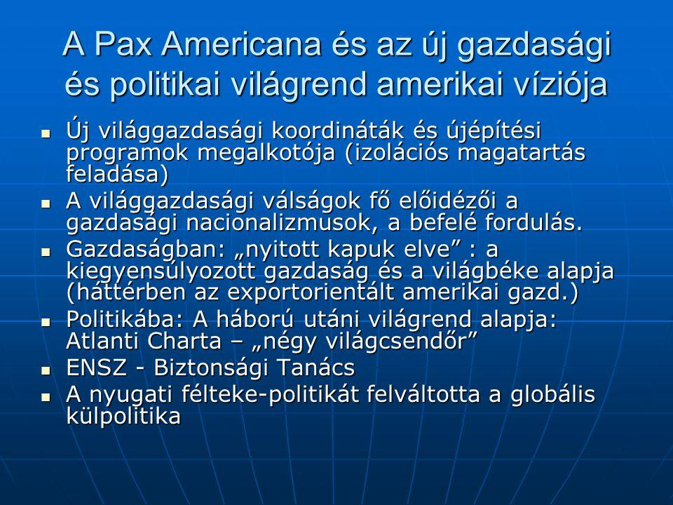 A Pax Americana és az új gazdasági és politikai világrend amerikai víziója Új világgazdasági koordináták és újépítési programok megalkotója (izolációs magatartás feladása) Új világgazdasági koordináták és újépítési programok megalkotója (izolációs magatartás feladása) A világgazdasági válságok fő előidézői a gazdasági nacionalizmusok, a befelé fordulás.