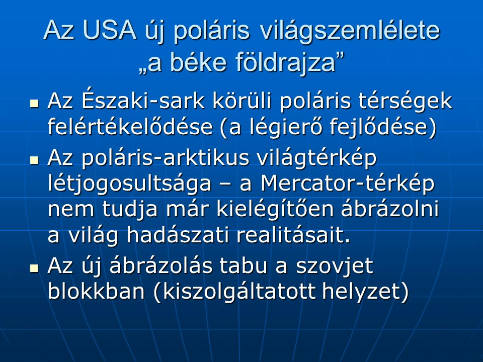 """Az USA új poláris világszemlélete """"a béke földrajza Az Északi-sark körüli poláris térségek felértékelődése (a légierő fejlődése) Az Északi-sark körüli poláris térségek felértékelődése (a légierő fejlődése) Az poláris-arktikus világtérkép létjogosultsága – a Mercator-térkép nem tudja már kielégítően ábrázolni a világ hadászati realitásait."""