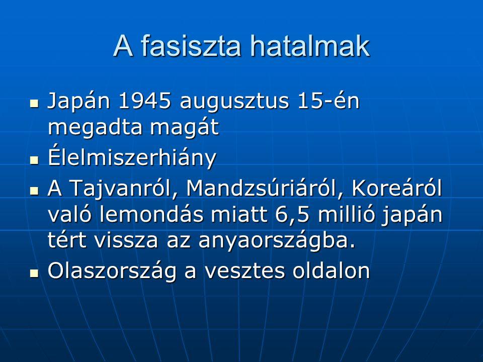 A fasiszta hatalmak Japán 1945 augusztus 15-én megadta magát Japán 1945 augusztus 15-én megadta magát Élelmiszerhiány Élelmiszerhiány A Tajvanról, Mandzsúriáról, Koreáról való lemondás miatt 6,5 millió japán tért vissza az anyaországba.