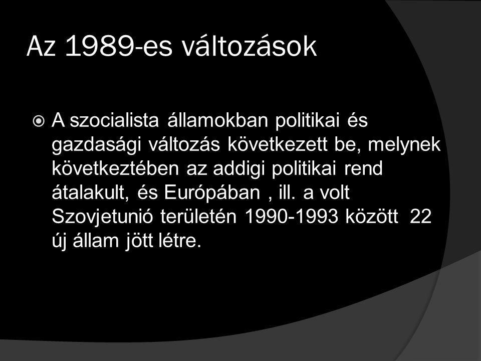 Az 1989-es változások  A szocialista államokban politikai és gazdasági változás következett be, melynek következtében az addigi politikai rend átalakult, és Európában, ill.