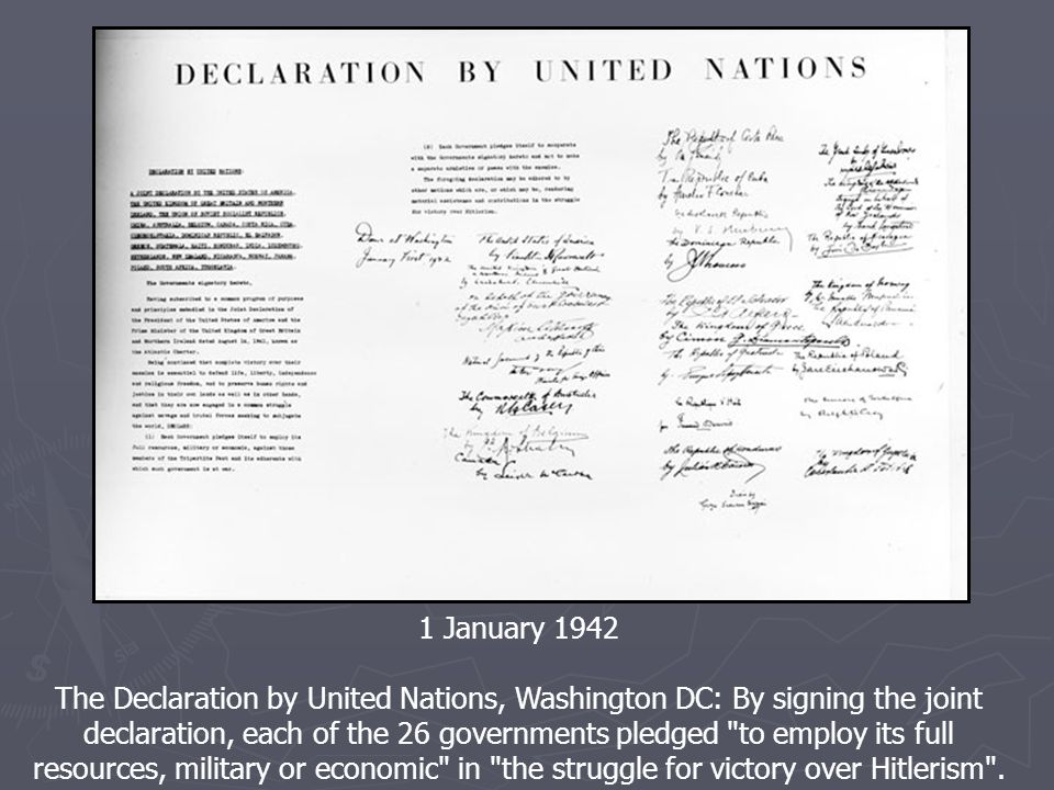 1 January 1942 The Declaration by United Nations, Washington DC: By signing the joint declaration, each of the 26 governments pledged