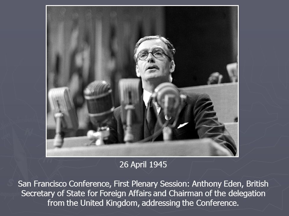 26 April 1945 San Francisco Conference, First Plenary Session: Anthony Eden, British Secretary of State for Foreign Affairs and Chairman of the delegation from the United Kingdom, addressing the Conference.
