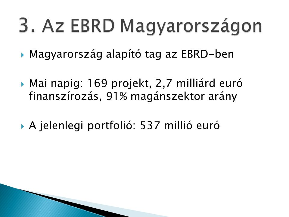  Magyarország alapító tag az EBRD-ben  Mai napig: 169 projekt, 2,7 milliárd euró finanszírozás, 91% magánszektor arány  A jelenlegi portfolió: 537 millió euró
