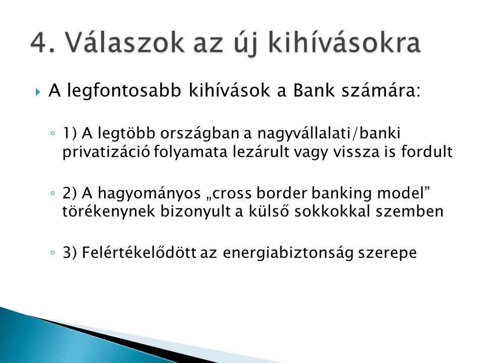 """ A legfontosabb kihívások a Bank számára: ◦ 1) A legtöbb országban a nagyvállalati/banki privatizáció folyamata lezárult vagy vissza is fordult ◦ 2) A hagyományos """"cross border banking model törékenynek bizonyult a külső sokkokkal szemben ◦ 3) Felértékelődött az energiabiztonság szerepe"""