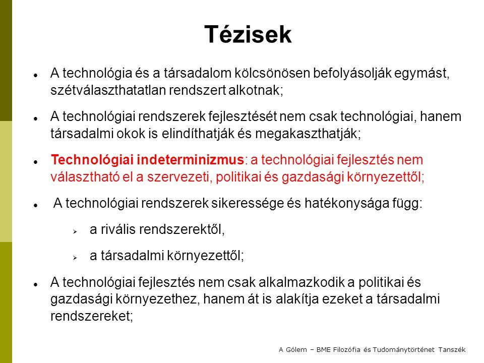 A technológia és a társadalom kölcsönösen befolyásolják egymást, szétválaszthatatlan rendszert alkotnak; A technológiai rendszerek fejlesztését nem csak technológiai, hanem társadalmi okok is elindíthatják és megakaszthatják; Technológiai indeterminizmus: a technológiai fejlesztés nem választható el a szervezeti, politikai és gazdasági környezettől; A technológiai rendszerek sikeressége és hatékonysága függ:  a rivális rendszerektől,  a társadalmi környezettől; A technológiai fejlesztés nem csak alkalmazkodik a politikai és gazdasági környezethez, hanem át is alakítja ezeket a társadalmi rendszereket; A Gólem – BME Filozófia és Tudománytörténet Tanszék Tézisek