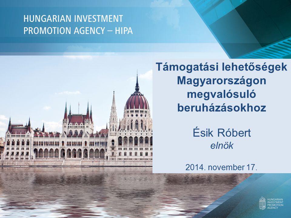Támogatási lehetőségek Magyarországon megvalósuló beruházásokhoz Ésik Róbert elnök 2014. november 17.