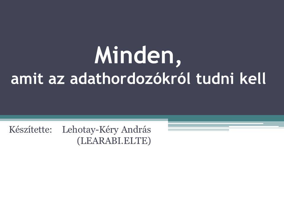 Minden, amit az adathordozókról tudni kell Készítette: Lehotay-Kéry András (LEARABI.ELTE)