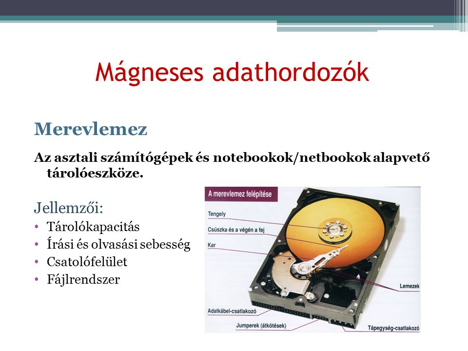 Mágneses adathordozók Merevlemez Az asztali számítógépek és notebookok/netbookok alapvető tárolóeszköze. Jellemzői: Tárolókapacitás Írási és olvasási