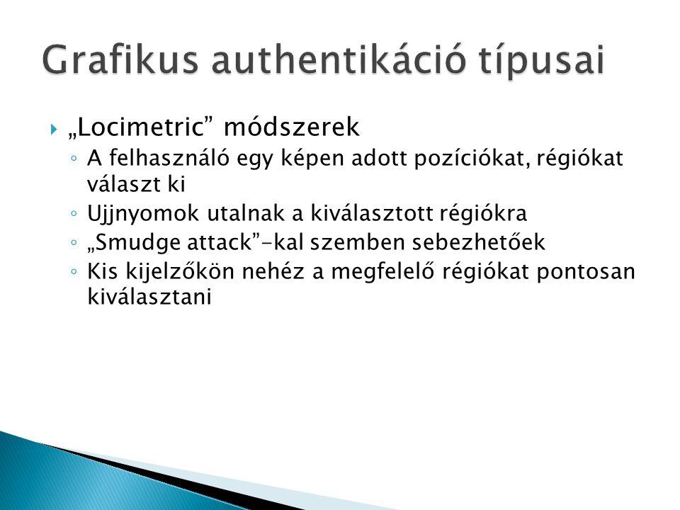 """ """"Locimetric módszerek ◦ A felhasználó egy képen adott pozíciókat, régiókat választ ki ◦ Ujjnyomok utalnak a kiválasztott régiókra ◦ """"Smudge attack -kal szemben sebezhetőek ◦ Kis kijelzőkön nehéz a megfelelő régiókat pontosan kiválasztani"""