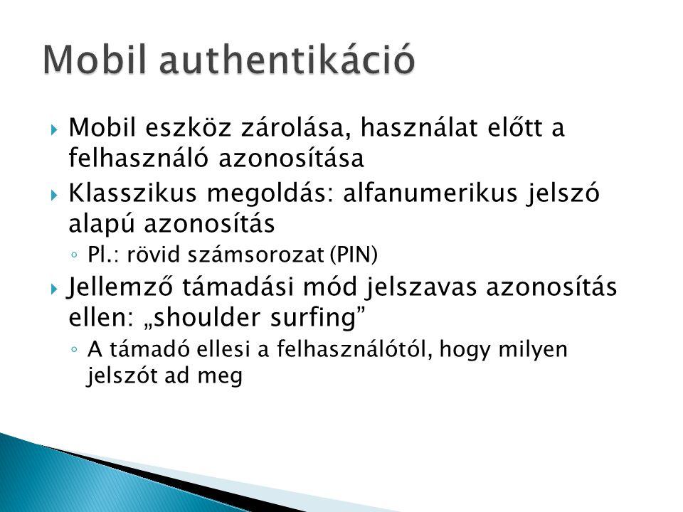 """ Mobil eszköz zárolása, használat előtt a felhasználó azonosítása  Klasszikus megoldás: alfanumerikus jelszó alapú azonosítás ◦ Pl.: rövid számsorozat (PIN)  Jellemző támadási mód jelszavas azonosítás ellen: """"shoulder surfing ◦ A támadó ellesi a felhasználótól, hogy milyen jelszót ad meg"""