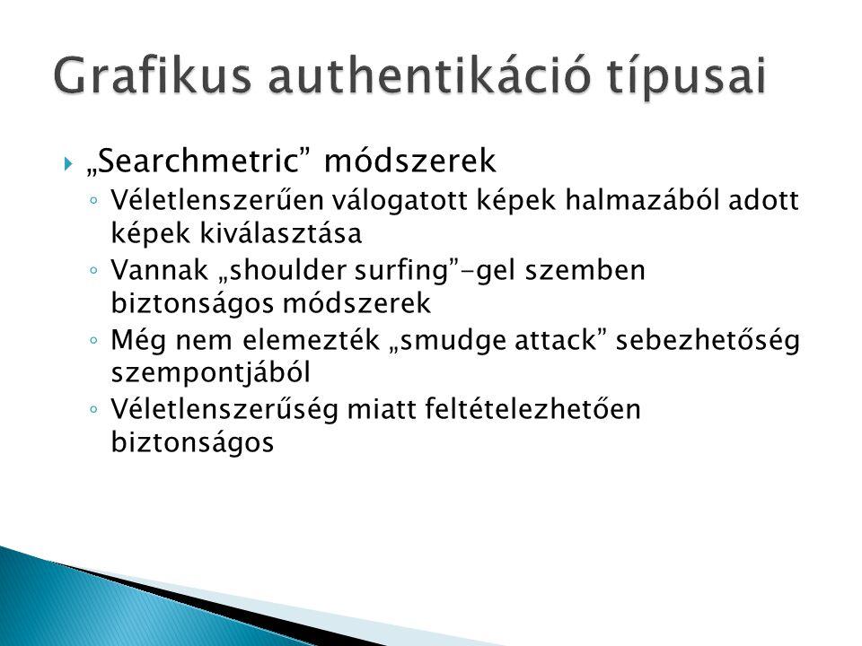 """ """"Searchmetric módszerek ◦ Véletlenszerűen válogatott képek halmazából adott képek kiválasztása ◦ Vannak """"shoulder surfing -gel szemben biztonságos módszerek ◦ Még nem elemezték """"smudge attack sebezhetőség szempontjából ◦ Véletlenszerűség miatt feltételezhetően biztonságos"""