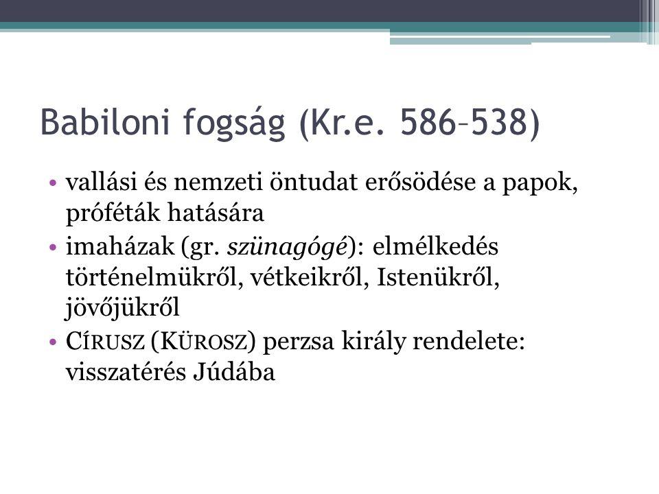 Babiloni fogság (Kr.e. 586–538) vallási és nemzeti öntudat erősödése a papok, próféták hatására imaházak (gr. szünagógé): elmélkedés történelmükről, v