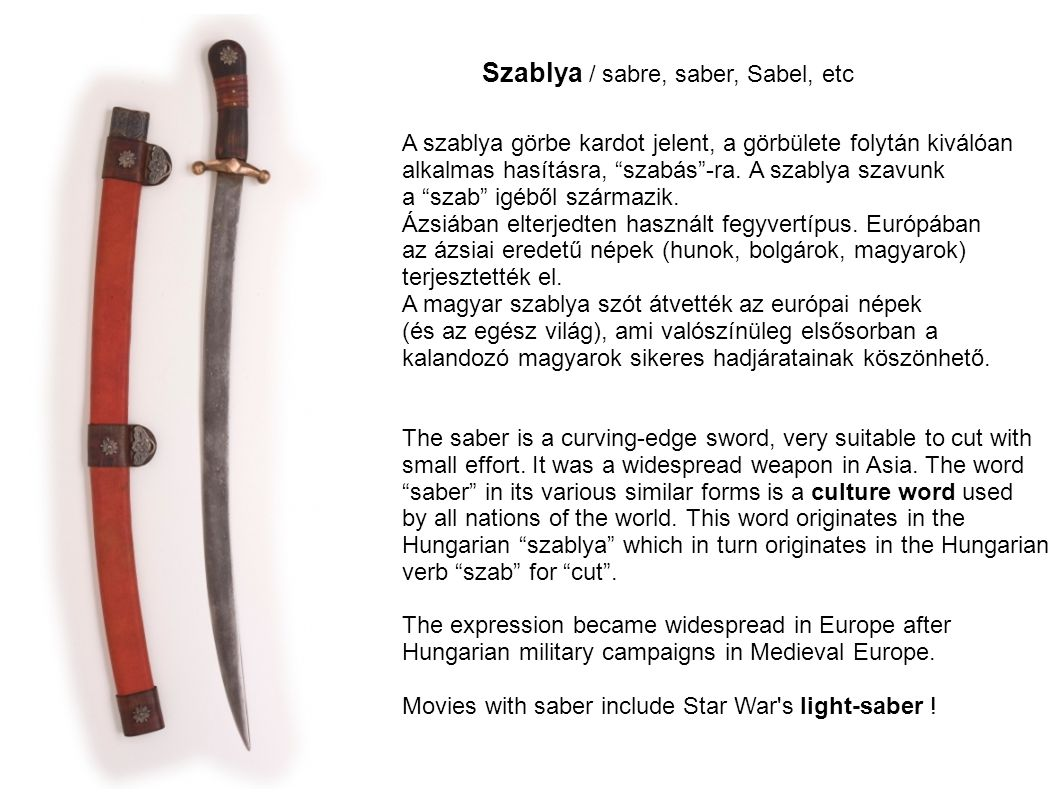"""Szablya / sabre, saber, Sabel, etc A szablya görbe kardot jelent, a görbülete folytán kiválóan alkalmas hasításra, """"szabás""""-ra. A szablya szavunk a """"s"""