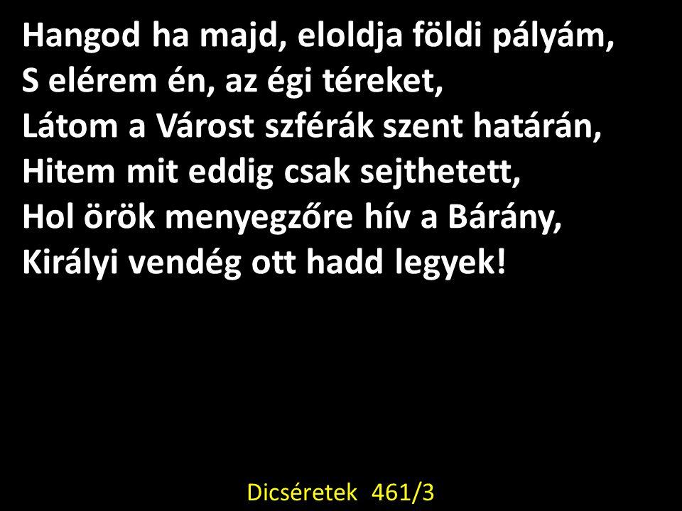 Hangod ha majd, eloldja földi pályám, S elérem én, az égi téreket, Látom a Várost szférák szent határán, Hitem mit eddig csak sejthetett, Hol örök menyegzőre hív a Bárány, Királyi vendég ott hadd legyek.