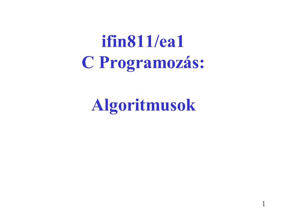 1 ifin811/ea1 C Programozás: Algoritmusok