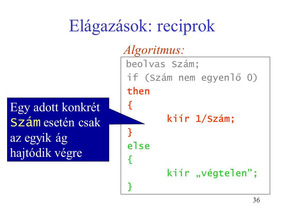 36 Elágazások: reciprok Egy adott konkrét Szám esetén csak az egyik ág hajtódik végre Algoritmus: beolvas Szám; if (Szám nem egyenlő 0) then { kiír 1/