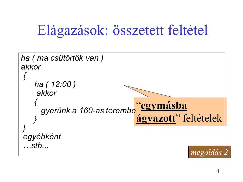 """41 Elágazások: összetett feltétel megoldás 2 """"egymásba ágyazott"""" feltételek ha ( ma csütörtök van ) akkor { ha ( 12:00 ) akkor { gyerünk a 160-as tere"""