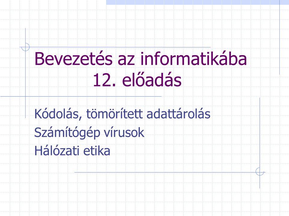 Bevezetés az informatikába 12. előadás Kódolás, tömörített adattárolás Számítógép vírusok Hálózati etika