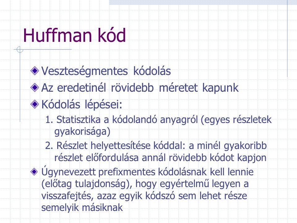 Huffman kód Veszteségmentes kódolás Az eredetinél rövidebb méretet kapunk Kódolás lépései: 1. Statisztika a kódolandó anyagról (egyes részletek gyakor