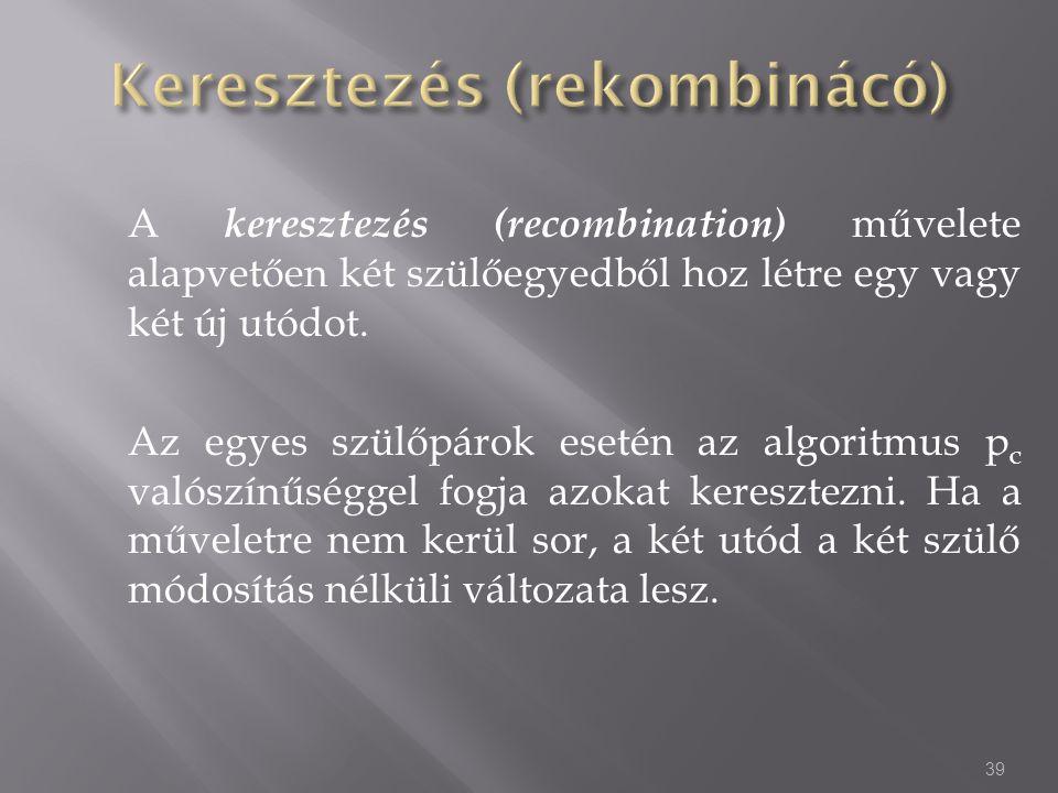 A keresztezés (recombination) művelete alapvetően két szülőegyedből hoz létre egy vagy két új utódot. Az egyes szülőpárok esetén az algoritmus p c val