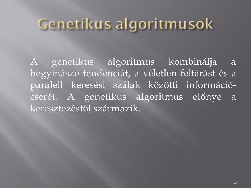 A genetikus algoritmus kombinálja a hegymászó tendenciát, a véletlen feltárást és a paralell keresési szálak közötti információ- cserét. A genetikus a