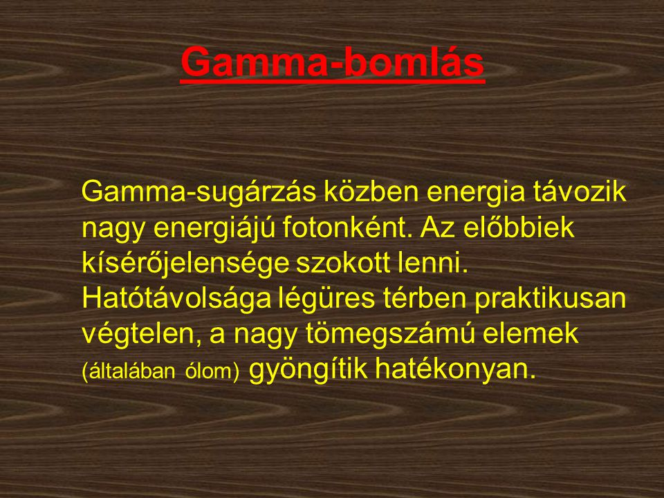 Gamma-bomlás Gamma-sugárzás közben energia távozik nagy energiájú fotonként. Az előbbiek kísérőjelensége szokott lenni. Hatótávolsága légüres térben p