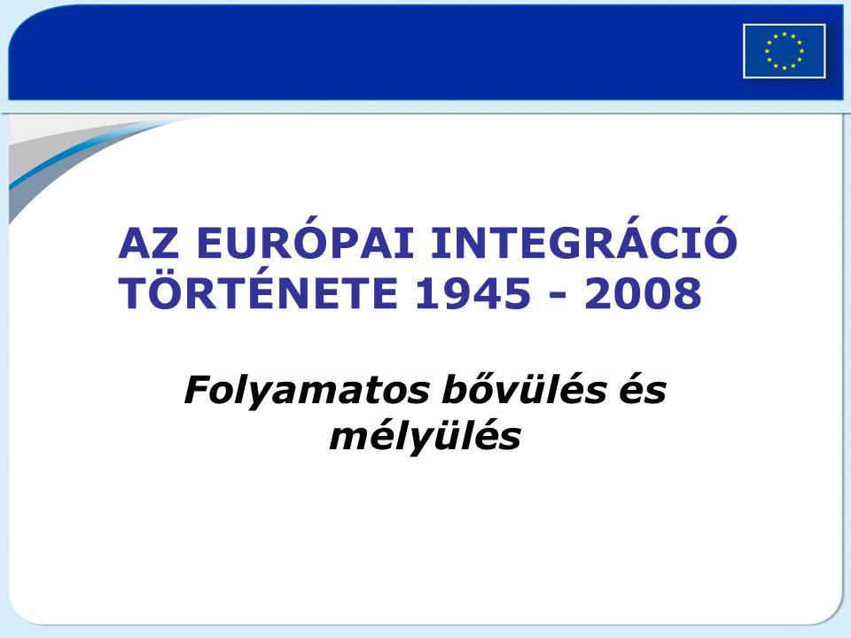 AZ EURÓPAI INTEGRÁCIÓ TÖRTÉNETE 1945 - 2008 Folyamatos bővülés és mélyülés