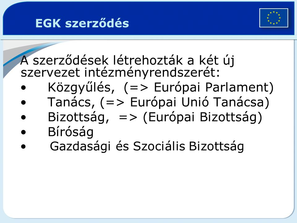 EGK szerződés A szerződések létrehozták a két új szervezet intézményrendszerét: Közgyűlés, (=> Európai Parlament) Tanács, (=> Európai Unió Tanácsa) Bi