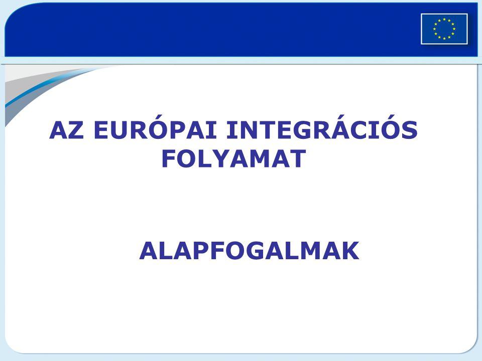 AZ EURÓPAI INTEGRÁCIÓS FOLYAMAT ALAPFOGALMAK